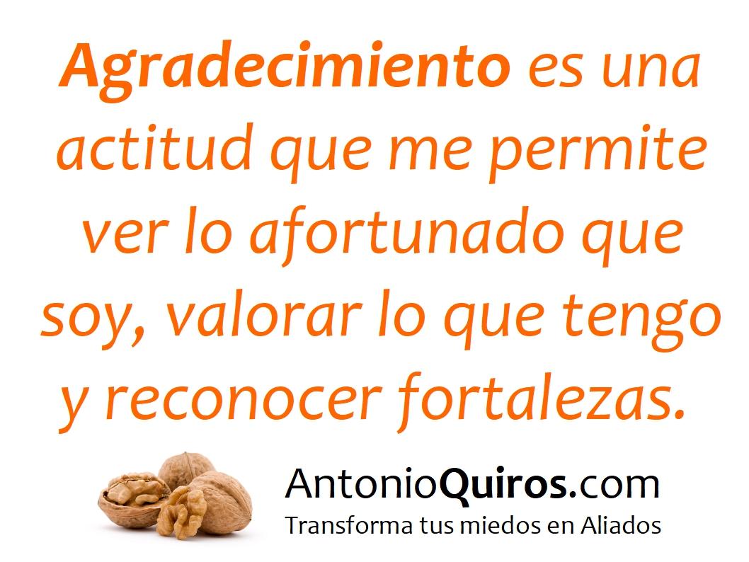 Agradecimiento es una actitud que me permite ver lo afortunado que soy, valorar lo que tengo y reconocer fortalezas (en mí y en los demás). www.AntonioQuiros.com www.ElCoachDeLasNueces.com